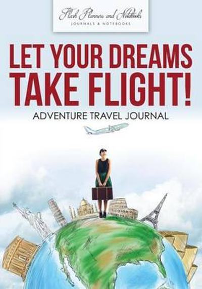 Let Your Dreams Take Flight! Adventure Travel Journal - Flash Planners and Notebooks