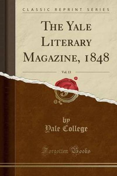 The Yale Literary Magazine, 1848, Vol. 13 (Classic Reprint) - Yale College