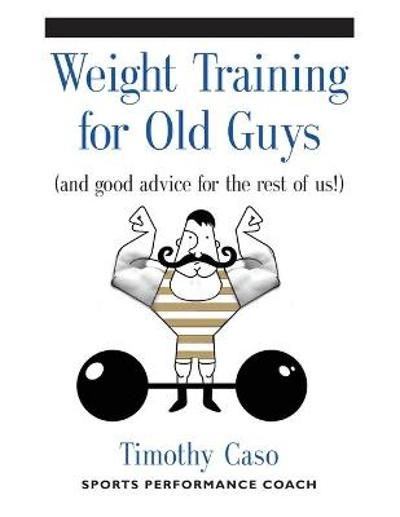 Weight Training for Old Guys - Timothy Caso