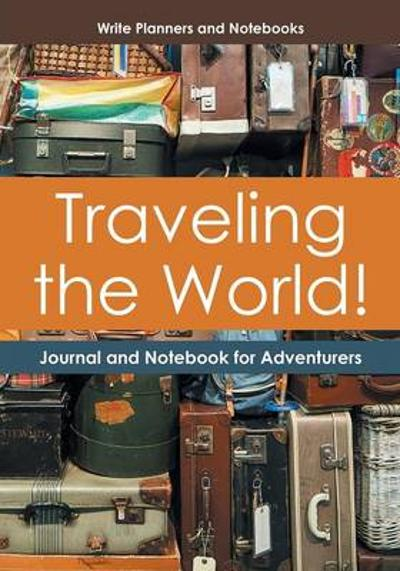 Traveling the World! Journal and Notebook for Adventurers - Write Planners and Notebooks