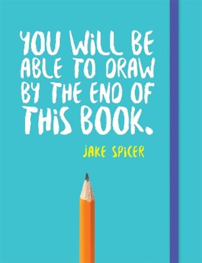 You Will be Able to Draw by the End of This Book - Jake Spicer