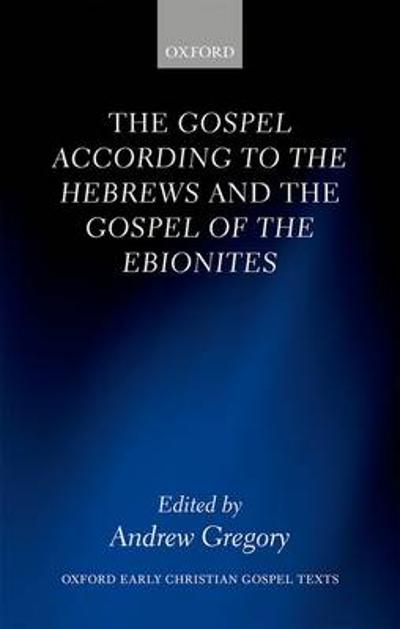 The Gospel according to the Hebrews and the Gospel of the Ebionites - Andrew Gregory