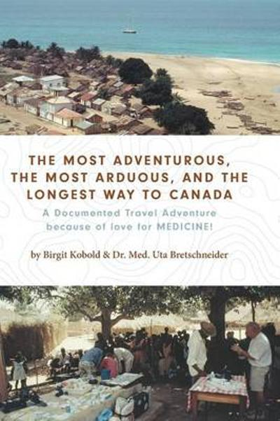 The Most Adventurous, the Most Arduous, and the Longest Way to Canada - Birgit Kobold