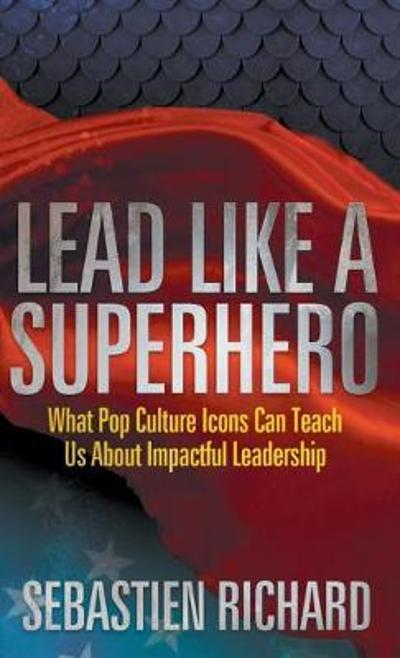 Lead Like a Superhero - Sebastien Richard