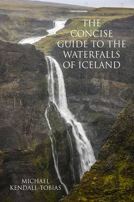 The Concise Guide to the Waterfalls of Iceland - Michael Kendall-Tobias