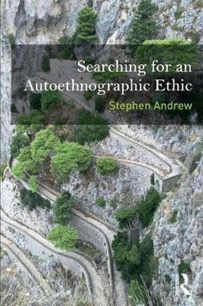 Searching for an Autoethnographic Ethic - Stephen Andrew