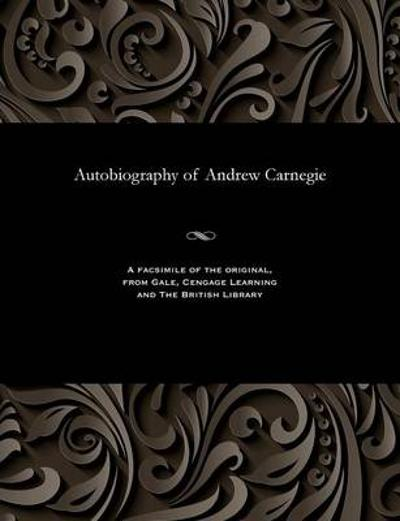 Autobiography of Andrew Carnegie - Andrew Carnegie