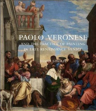 Paolo Veronese and the Practice of Painting in Late Renaissance Venice - Diana Gisolfi