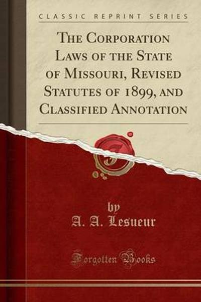 The Corporation Laws of the State of Missouri, Revised Statutes of 1899, and Classified Annotation (Classic Reprint) - A a Lesueur