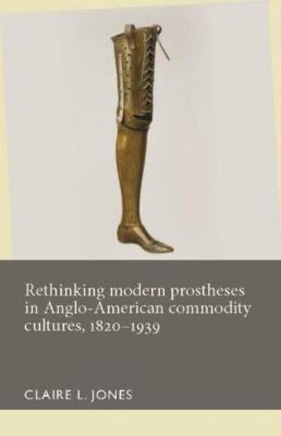 Rethinking Modern Prostheses in Anglo-American Commodity Cultures, 1820-1939 - Claire L. Jones