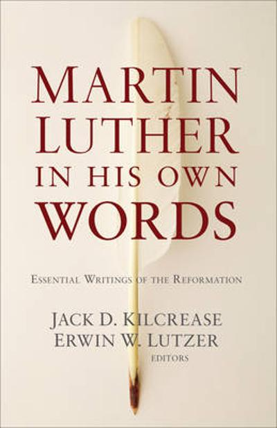 Martin Luther in His Own Words - Jack D. Kilcrease