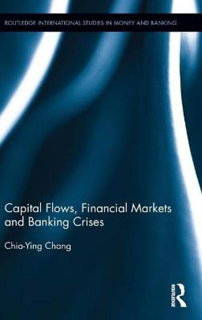 Capital Flows, Financial Markets and Banking Crises - Chia-Ying Chang