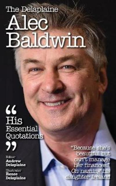 Delaplaine Alec Baldwin - His Essential Quotations - Andrew Delaplaine
