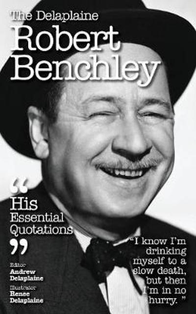 The Delaplaine Robert Benchley - His Essential Quotations - Andrew Delaplaine