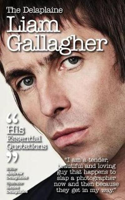 Delaplaine Liam Gallagher - His Essential Quotations - Andrew Delaplaine