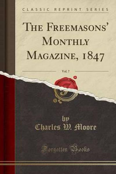 The Freemasons' Monthly Magazine, 1847, Vol. 7 (Classic Reprint) - Charles W Moore