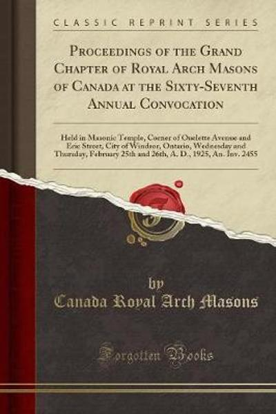 Proceedings of the Grand Chapter of Royal Arch Masons of Canada at the Sixty-Seventh Annual Convocation - Canada Royal Arch Masons
