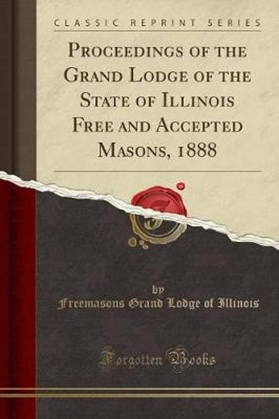 Proceedings of the Grand Lodge of the State of Illinois Free and Accepted Masons, 1888 (Classic Reprint) - Freemasons Grand Lodge of Illinois