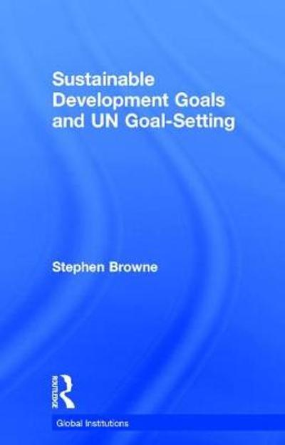 Sustainable Development Goals and UN Goal-Setting - Stephen Browne