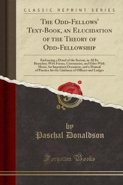 The Odd-Fellows' Text-Book, an Elucidation of the Theory of Odd-Fellowship -
