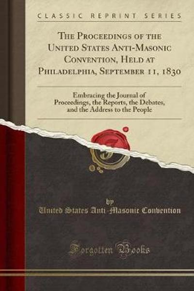 The Proceedings of the United States Anti-Masonic Convention, Held at Philadelphia, September 11, 1830 -