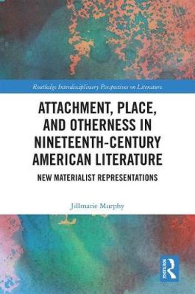 Attachment, Place, and Otherness in Nineteenth-Century American Literature - Jillmarie Murphy
