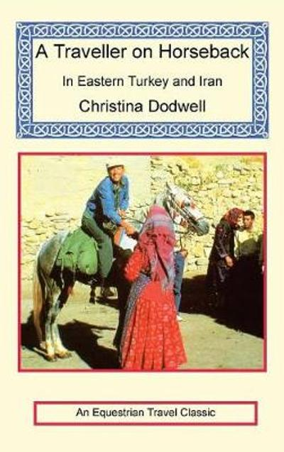 A Traveller on Horseback in Eastern Turkey and Iran - Christina Dodwell