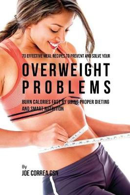 70 Effective Meal Recipes to Prevent and Solve Your Overweight Problems - Joe Correa