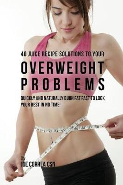 40 Juice Recipe Solutions to Your Overweight Problems - Joe Correa