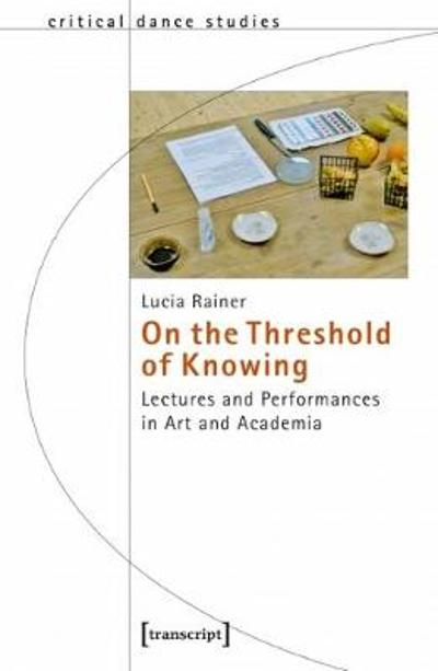 On the Threshold of Knowing - Lectures and Performances in Art and Academia - Lucia Rainer