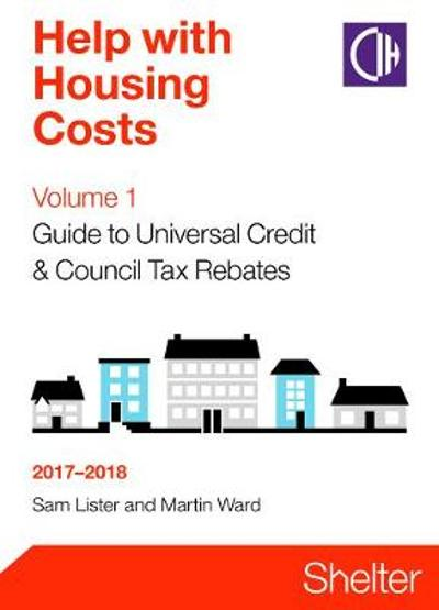 Help With Housing Costs Volume 1: Guide To Universal Credit And Council Tax Rebates 2017-2018 - Sam Lister