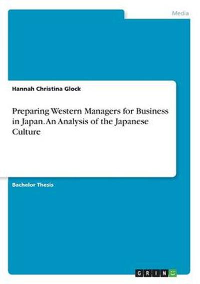 Preparing Western Managers for Business in Japan. An Analysis of the Japanese Culture - Hannah Christina Glock