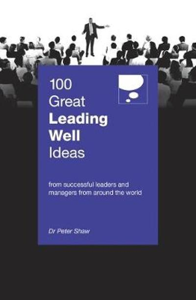 100 Great Leading Well Ideas - Peter Shaw
