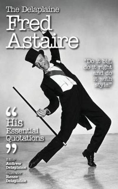 The Delaplaine Fred Astaire - His Essential Quotations - Andrew Delaplaine