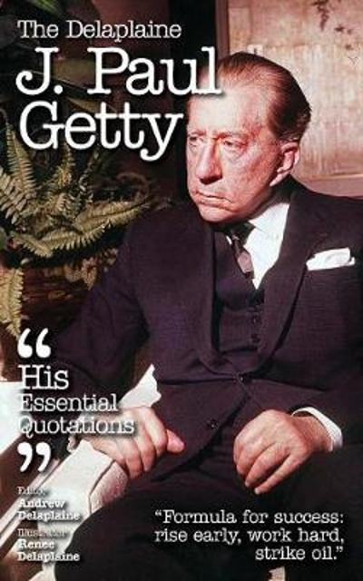 The Delaplaine J. Paul Getty - His Essential Quotations - Andrew Delaplaine