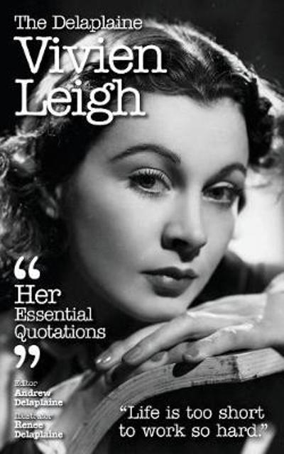 The Delaplaine Vivien Leigh - Her Essential Quotations - Andrew Delaplaine
