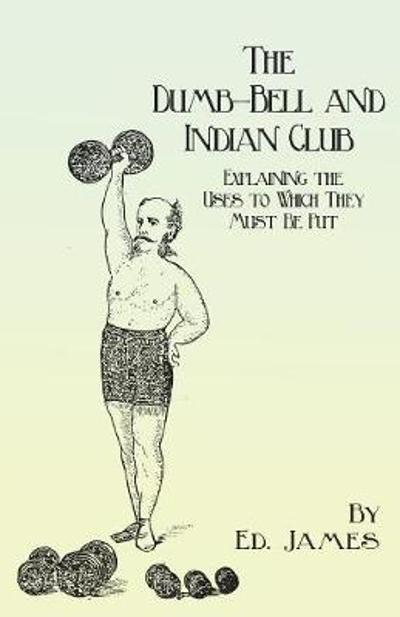 The Dumb-Bell and Indian Club - Explaining the Uses to Which They Must Be Put, with Numerous Illustrations of the Various Movements; Also a Treatise on the Muscular Advantages Derived from These Exercises - Ed James