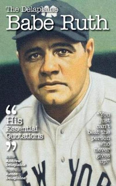 The Delaplaine Babe Ruth - His Essential Quotations - Andrew Delaplaine