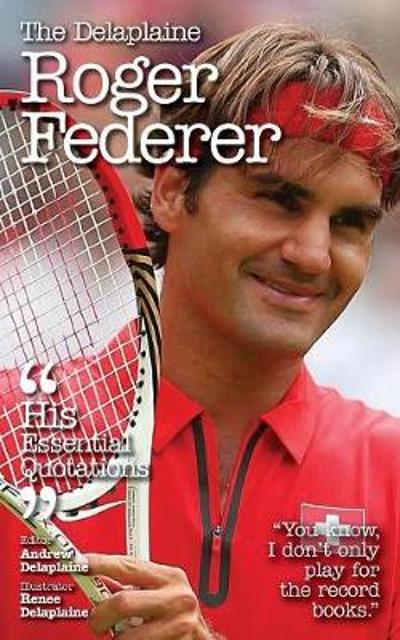 The Delaplaine Roger Federer - His Essential Quotations - Andrew Delaplaine
