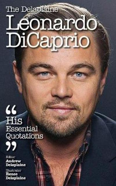 The Delaplaine Leonardo DiCaprio - His Essential Quotations - Andrew Delaplaine