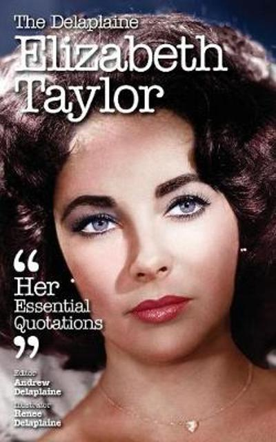 The Delaplaine Elizabeth Taylor - Her Essential Quotations - Andrew Delaplaine