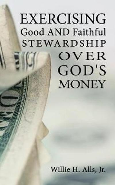 Exercising Good and Faithful Stewardship Over God's Money - Willie H Alls