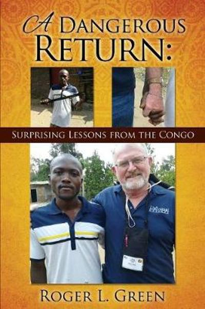 A Dangerous Return; Surprising Lessons from the Congo - Roger L Green