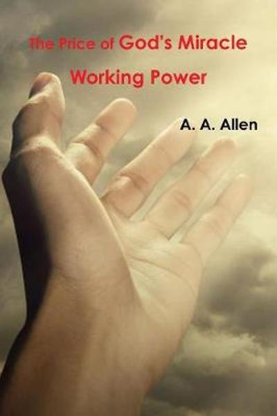 The Price of God's Miracle Working Power - A a Allen