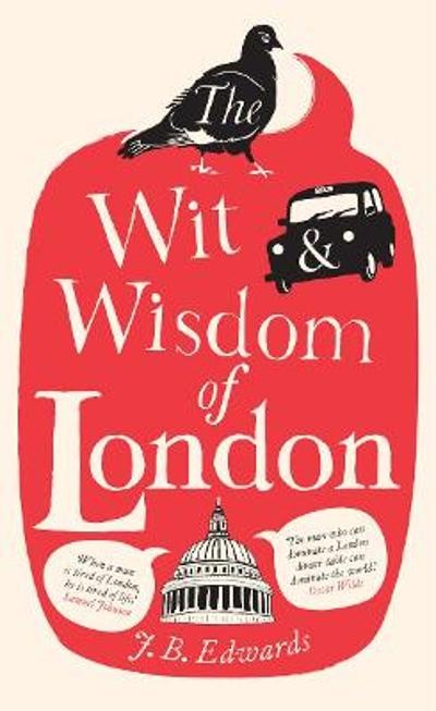 The Wit and Wisdom of London - J. B. Edwards