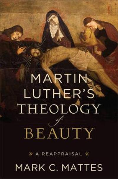 Martin Luther's Theology of Beauty - Mark C. Mattes