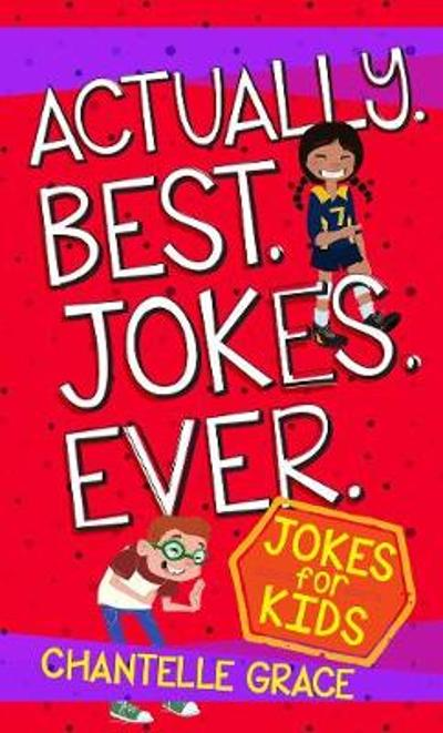 Actually. Best. Jokes. Ever: Joke Book for Kids - Chantelle Grace