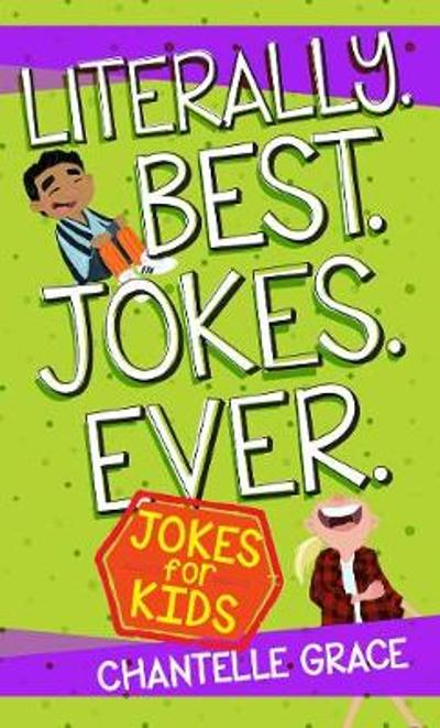 Literally. Best. Jokes. Ever: Jokes for Kids - Chantelle Grace