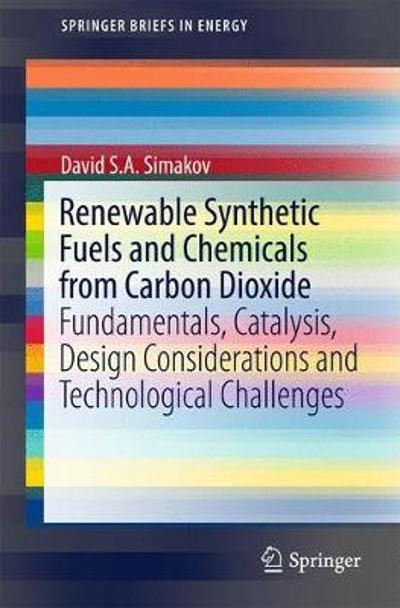 Renewable Synthetic Fuels and Chemicals from Carbon Dioxide - David S. A. Simakov