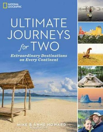 Ultimate Journeys for Two: Extraordinary Destinations on Every Continent - Mike and Anne Howard